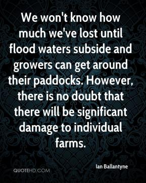 Ian Ballantyne - We won't know how much we've lost until flood waters subside and growers can get around their paddocks. However, there is no doubt that there will be significant damage to individual farms.