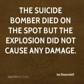 Ian Baxendell - The suicide bomber died on the spot but the explosion did not cause any damage.