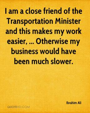 I am a close friend of the Transportation Minister and this makes my work easier, ... Otherwise my business would have been much slower.