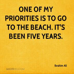 One of my priorities is to go to the beach. It's been five years.