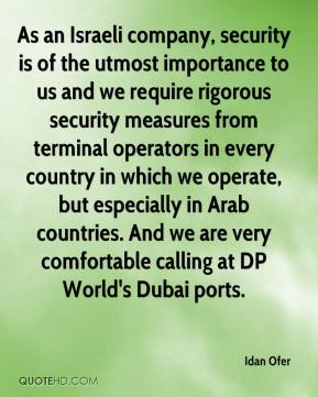 Idan Ofer - As an Israeli company, security is of the utmost importance to us and we require rigorous security measures from terminal operators in every country in which we operate, but especially in Arab countries. And we are very comfortable calling at DP World's Dubai ports.