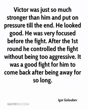 Igor Goloubev - Victor was just so much stronger than him and put on pressure till the end. He looked good. He was very focused before the fight. After the 1st round he controlled the fight without being too aggressive. It was a good fight for him to come back after being away for so long.