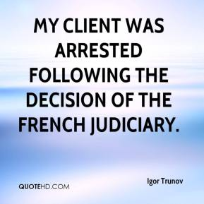 Igor Trunov - My client was arrested following the decision of the French judiciary.