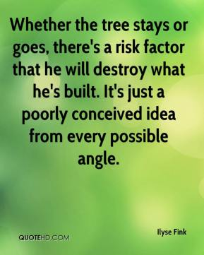 Ilyse Fink - Whether the tree stays or goes, there's a risk factor that he will destroy what he's built. It's just a poorly conceived idea from every possible angle.