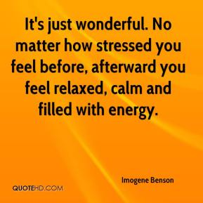 Imogene Benson - It's just wonderful. No matter how stressed you feel before, afterward you feel relaxed, calm and filled with energy.