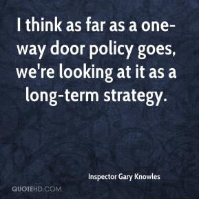 Inspector Gary Knowles - I think as far as a one-way door policy goes, we're looking at it as a long-term strategy.