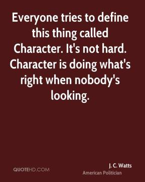J. C. Watts - Everyone tries to define this thing called Character. It's not hard. Character is doing what's right when nobody's looking.
