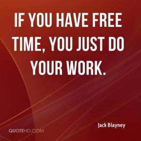 Jack Blayney - If you have free time, you just do your work.