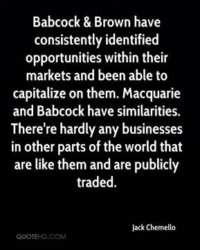 Babcock & Brown have consistently identified opportunities within their markets and been able to capitalize on them. Macquarie and Babcock have similarities. There're hardly any businesses in other parts of the world that are like them and are publicly traded.