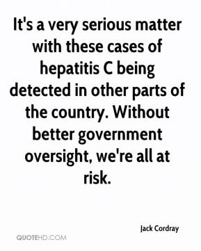 It's a very serious matter with these cases of hepatitis C being detected in other parts of the country. Without better government oversight, we're all at risk.