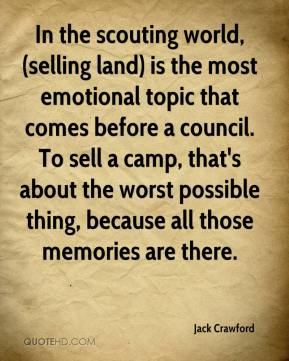 Jack Crawford - In the scouting world, (selling land) is the most emotional topic that comes before a council. To sell a camp, that's about the worst possible thing, because all those memories are there.