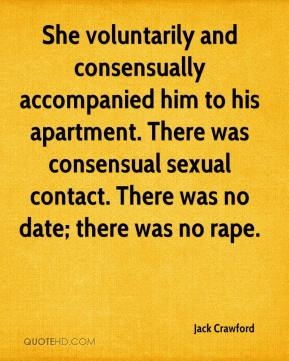 Jack Crawford - She voluntarily and consensually accompanied him to his apartment. There was consensual sexual contact. There was no date; there was no rape.