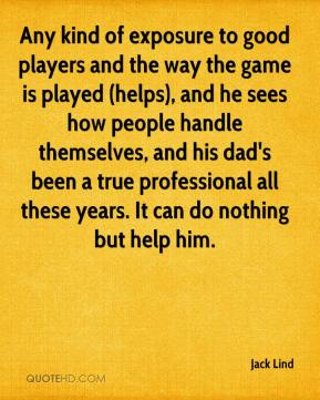 Jack Lind - Any kind of exposure to good players and the way the game is played (helps), and he sees how people handle themselves, and his dad's been a true professional all these years. It can do nothing but help him.