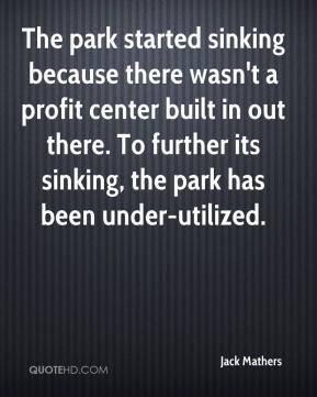 Jack Mathers - The park started sinking because there wasn't a profit center built in out there. To further its sinking, the park has been under-utilized.