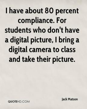 Jack Matson - I have about 80 percent compliance. For students who don't have a digital picture, I bring a digital camera to class and take their picture.