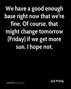 Jack McKaig - We have a good enough base right now that we're fine. Of course, that might change tomorrow (Friday) if we get more sun. I hope not.