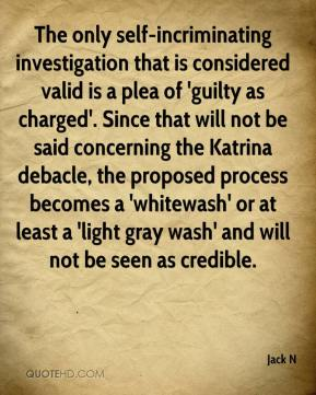 Jack N - The only self-incriminating investigation that is considered valid is a plea of 'guilty as charged'. Since that will not be said concerning the Katrina debacle, the proposed process becomes a 'whitewash' or at least a 'light gray wash' and will not be seen as credible.