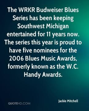 Jackie Mitchell - The WRKR Budweiser Blues Series has been keeping Southwest Michigan entertained for 11 years now. The series this year is proud to have five nominees for the 2006 Blues Music Awards, formerly known as the W.C. Handy Awards.