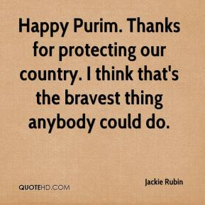 Jackie Rubin - Happy Purim. Thanks for protecting our country. I think that's the bravest thing anybody could do.