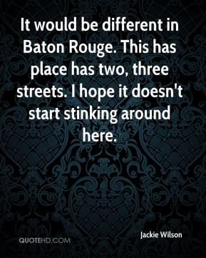 Jackie Wilson - It would be different in Baton Rouge. This has place has two, three streets. I hope it doesn't start stinking around here.