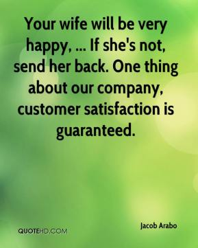 Jacob Arabo - Your wife will be very happy, ... If she's not, send her back. One thing about our company, customer satisfaction is guaranteed.