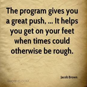 Jacob Brown - The program gives you a great push, ... It helps you get on your feet when times could otherwise be rough.