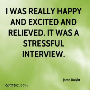Jacob Knight - I was really happy and excited and relieved. It was a stressful interview.