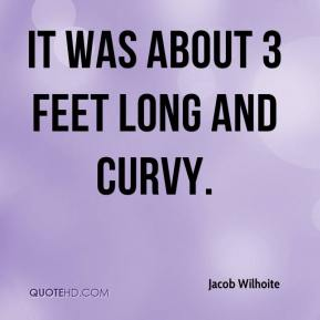 Jacob Wilhoite - It was about 3 feet long and curvy.