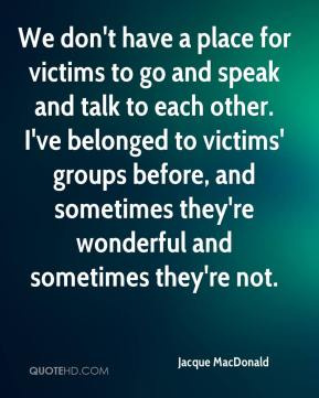 Jacque MacDonald - We don't have a place for victims to go and speak and talk to each other. I've belonged to victims' groups before, and sometimes they're wonderful and sometimes they're not.