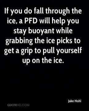 Jake Hohl - If you do fall through the ice, a PFD will help you stay buoyant while grabbing the ice picks to get a grip to pull yourself up on the ice.