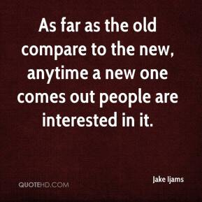 Jake Ijams - As far as the old compare to the new, anytime a new one comes out people are interested in it.