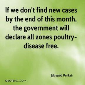 Jakrapob Penkair - If we don't find new cases by the end of this month, the government will declare all zones poultry-disease free.