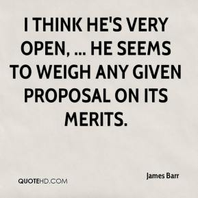 James Barr - I think he's very open, ... He seems to weigh any given proposal on its merits.