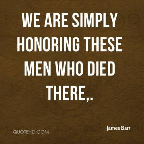 James Barr - We are simply honoring these men who died there.