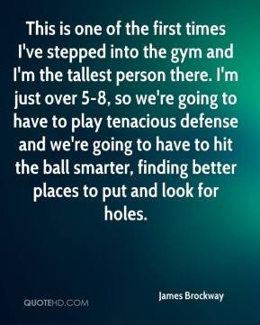 James Brockway - This is one of the first times I've stepped into the gym and I'm the tallest person there. I'm just over 5-8, so we're going to have to play tenacious defense and we're going to have to hit the ball smarter, finding better places to put and look for holes.