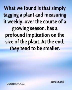 What we found is that simply tagging a plant and measuring it weekly, over the course of a growing season, has a profound implication on the size of the plant. At the end, they tend to be smaller.