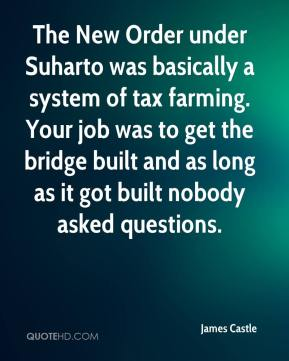 James Castle - The New Order under Suharto was basically a system of tax farming. Your job was to get the bridge built and as long as it got built nobody asked questions.