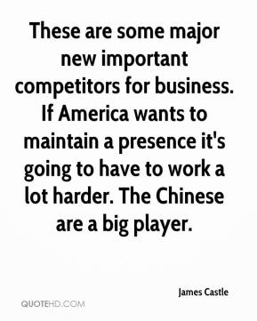 James Castle - These are some major new important competitors for business. If America wants to maintain a presence it's going to have to work a lot harder. The Chinese are a big player.