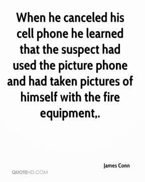 James Conn - When he canceled his cell phone he learned that the suspect had used the picture phone and had taken pictures of himself with the fire equipment.