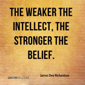 James Dee Richardson - The weaker the intellect, the stronger the belief.