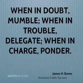 James H. Boren - When in doubt, mumble; when in trouble, delegate; when in charge, ponder.