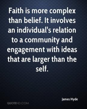 James Hyde - Faith is more complex than belief. It involves an individual's relation to a community and engagement with ideas that are larger than the self.