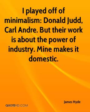James Hyde - I played off of minimalism: Donald Judd, Carl Andre. But their work is about the power of industry. Mine makes it domestic.