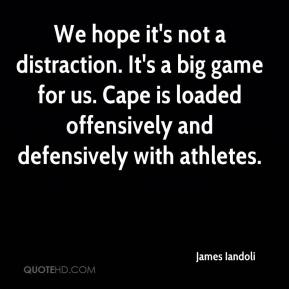 James Iandoli - We hope it's not a distraction. It's a big game for us. Cape is loaded offensively and defensively with athletes.