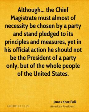 Although... the Chief Magistrate must almost of necessity be chosen by a party and stand pledged to its principles and measures, yet in his official action he should not be the President of a party only, but of the whole people of the United States.