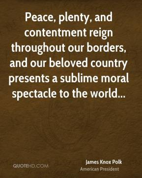 James Knox Polk - Peace, plenty, and contentment reign throughout our borders, and our beloved country presents a sublime moral spectacle to the world...