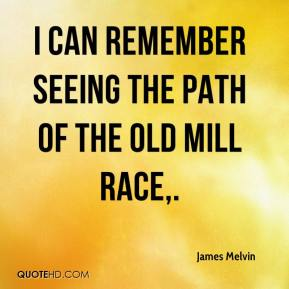 James Melvin - I can remember seeing the path of the old mill race.