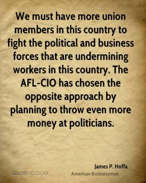 James P. Hoffa - We must have more union members in this country to fight the political and business forces that are undermining workers in this country. The AFL-CIO has chosen the opposite approach by planning to throw even more money at politicians.