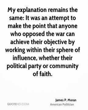 James P. Moran - My explanation remains the same: It was an attempt to make the point that anyone who opposed the war can achieve their objective by working within their sphere of influence, whether their political party or community of faith.