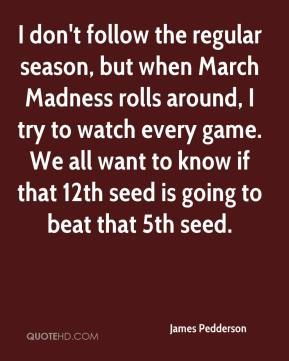 James Pedderson - I don't follow the regular season, but when March Madness rolls around, I try to watch every game. We all want to know if that 12th seed is going to beat that 5th seed.